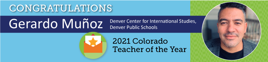 Congratulations Gerardo Munoz Denver Center for International Studies, Denver Public Schools 2021 Colorado Teacher of the Year