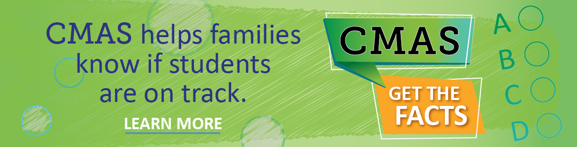 CMAS helps families know if students are on track. Learn more. CMAS. Get the facts.