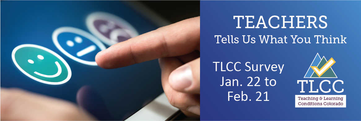 Teachers tell us what you think TLCC Survey Jan. 22-Feb. 21 TLCC Teaching and Learning Conditions Colorado