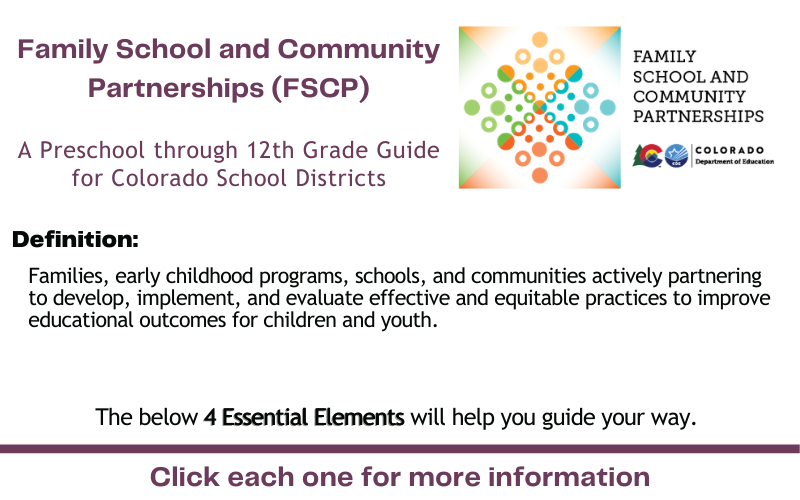 FSCP A Preschool through 12th Grade Guide for Colorado School Districts Definition: Families, early childhood programs, schools, and communities actively partnering to develop, implement, and evaluate effective and equitable practices to improve educational outcomes for children and youth. The below 4 Essential Elements will help you guide your way. Click each one for more information.